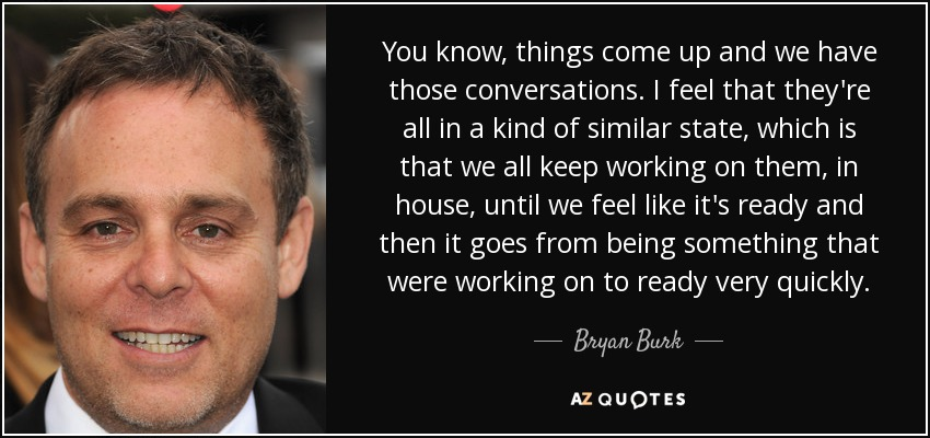 You know, things come up and we have those conversations. I feel that they're all in a kind of similar state, which is that we all keep working on them, in house, until we feel like it's ready and then it goes from being something that were working on to ready very quickly. - Bryan Burk