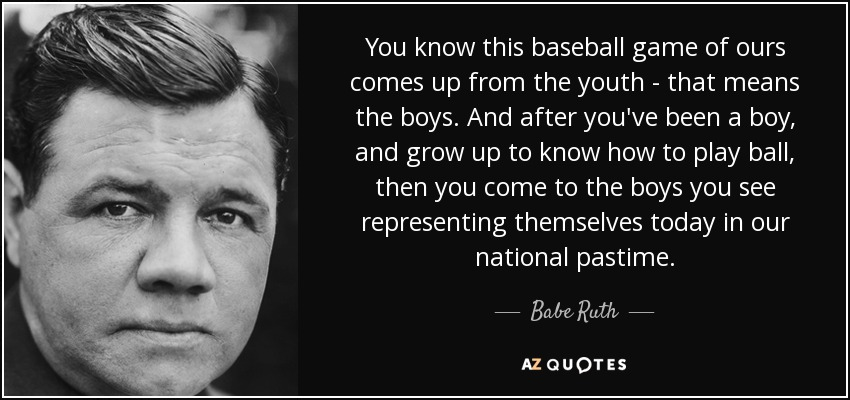 You know this baseball game of ours comes up from the youth - that means the boys. And after you've been a boy, and grow up to know how to play ball, then you come to the boys you see representing themselves today in our national pastime. - Babe Ruth