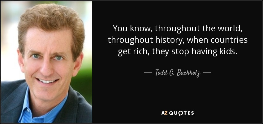 You know, throughout the world, throughout history, when countries get rich, they stop having kids. - Todd G. Buchholz