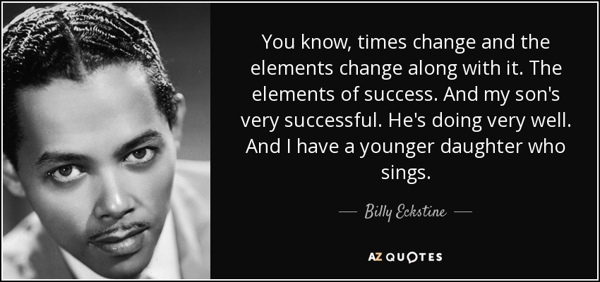You know, times change and the elements change along with it. The elements of success. And my son's very successful. He's doing very well. And I have a younger daughter who sings. - Billy Eckstine