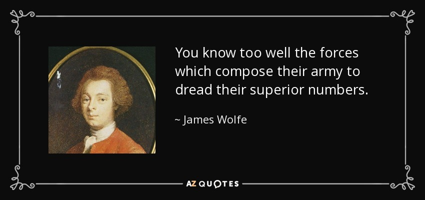 You know too well the forces which compose their army to dread their superior numbers. - James Wolfe