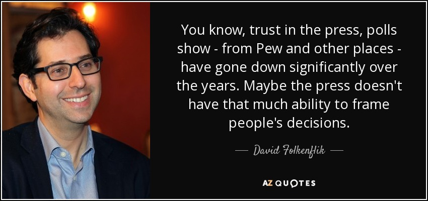 You know, trust in the press, polls show - from Pew and other places - have gone down significantly over the years. Maybe the press doesn't have that much ability to frame people's decisions. - David Folkenflik