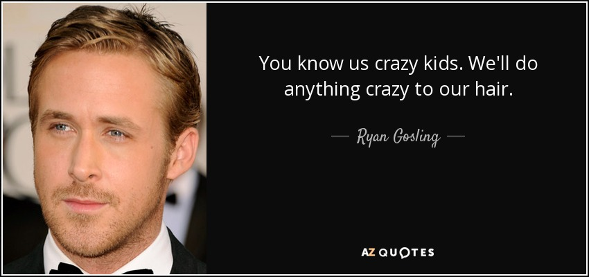 You know us crazy kids. We'll do anything crazy to our hair. - Ryan Gosling