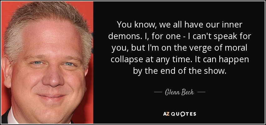 You know, we all have our inner demons. I, for one - I can't speak for you, but I'm on the verge of moral collapse at any time. It can happen by the end of the show. - Glenn Beck