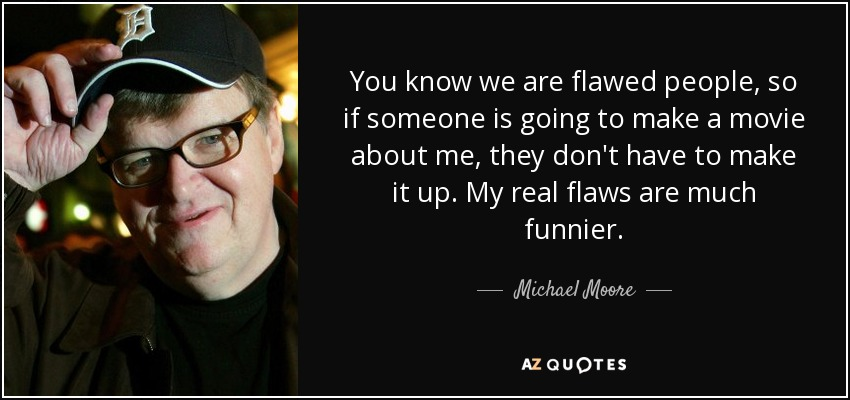 You know we are flawed people, so if someone is going to make a movie about me, they don't have to make it up. My real flaws are much funnier. - Michael Moore