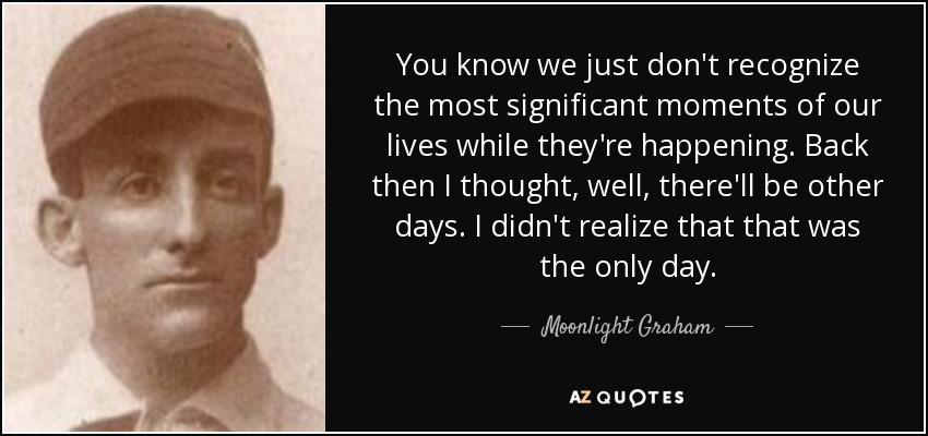 You know we just don't recognize the most significant moments of our lives while they're happening. Back then I thought, well, there'll be other days. I didn't realize that that was the only day. - Moonlight Graham