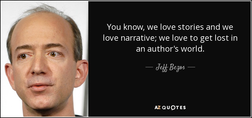 You know, we love stories and we love narrative; we love to get lost in an author's world. - Jeff Bezos