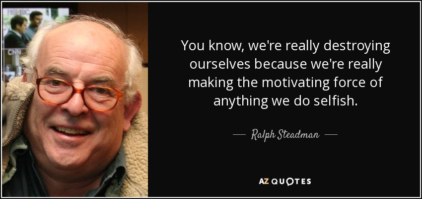 You know, we're really destroying ourselves because we're really making the motivating force of anything we do selfish. - Ralph Steadman