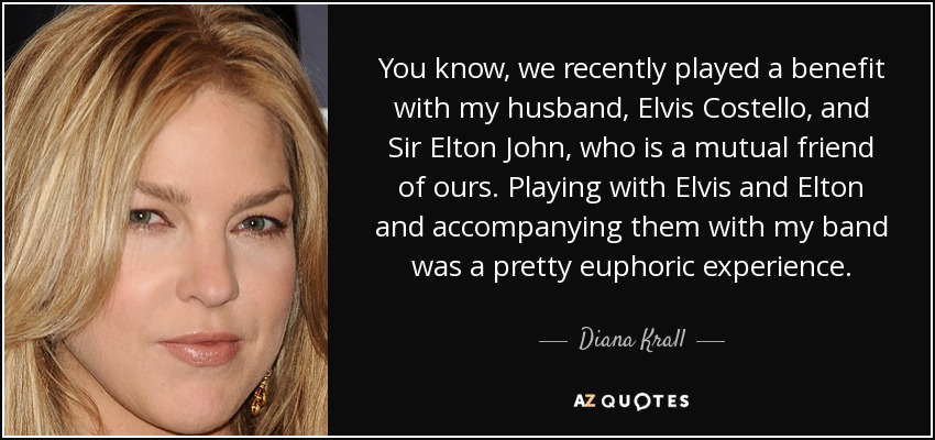You know, we recently played a benefit with my husband, Elvis Costello, and Sir Elton John, who is a mutual friend of ours. Playing with Elvis and Elton and accompanying them with my band was a pretty euphoric experience. - Diana Krall
