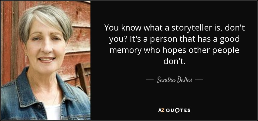 You know what a storyteller is, don't you? It's a person that has a good memory who hopes other people don't. - Sandra Dallas