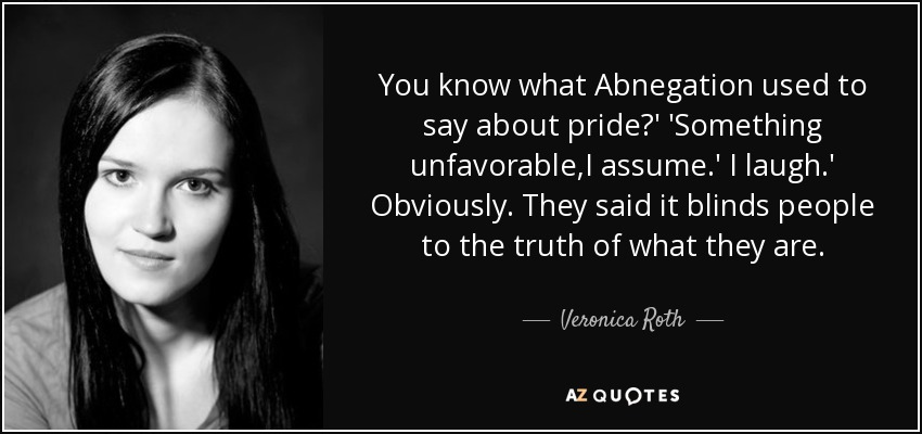 You know what Abnegation used to say about pride?' 'Something unfavorable,I assume.' I laugh.' Obviously. They said it blinds people to the truth of what they are. - Veronica Roth