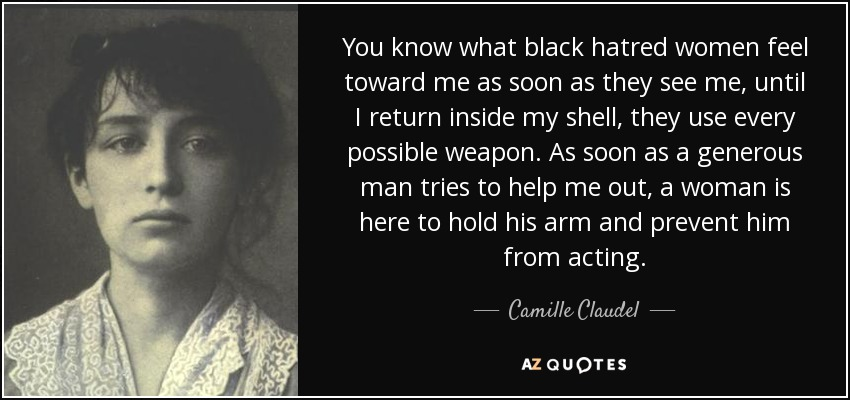 You know what black hatred women feel toward me as soon as they see me, until I return inside my shell, they use every possible weapon. As soon as a generous man tries to help me out, a woman is here to hold his arm and prevent him from acting. - Camille Claudel