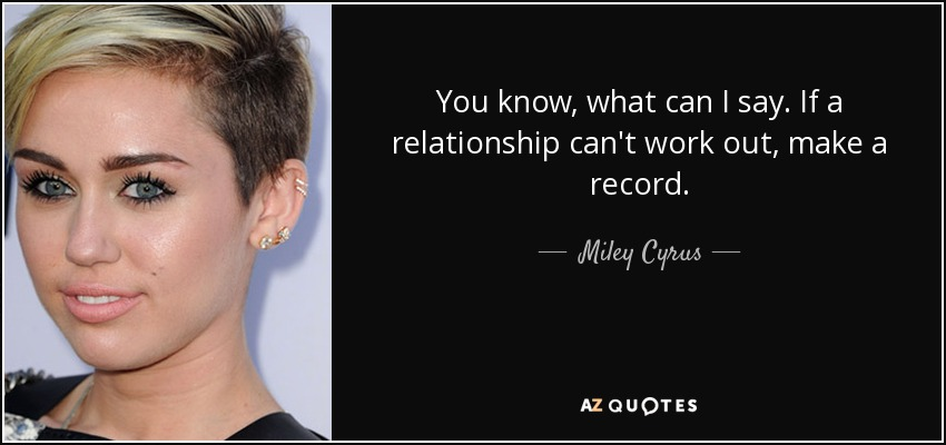 You know, what can I say. If a relationship can't work out, make a record. - Miley Cyrus
