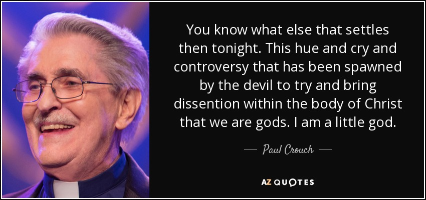You know what else that settles then tonight. This hue and cry and controversy that has been spawned by the devil to try and bring dissention within the body of Christ that we are gods. I am a little god. - Paul Crouch