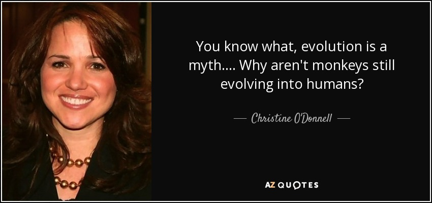 You know what, evolution is a myth. ... Why aren't monkeys still evolving into humans? - Christine O'Donnell