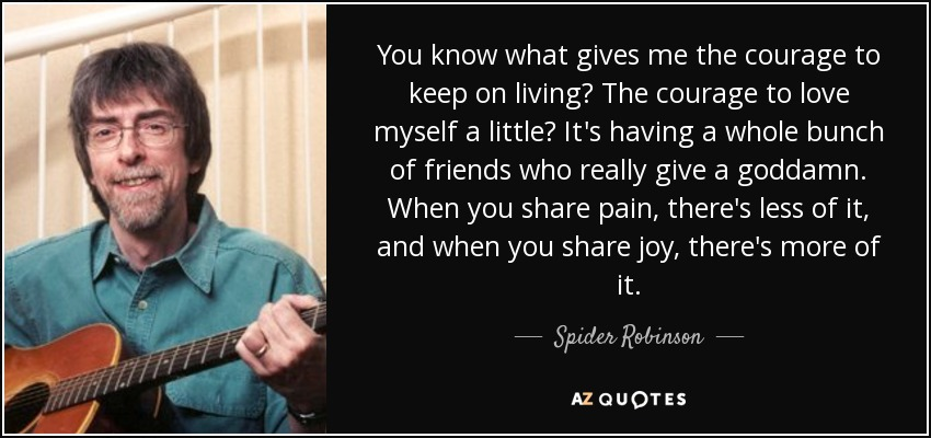 You know what gives me the courage to keep on living? The courage to love myself a little? It's having a whole bunch of friends who really give a goddamn. When you share pain, there's less of it, and when you share joy, there's more of it. - Spider Robinson