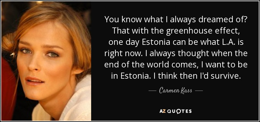 You know what I always dreamed of? That with the greenhouse effect, one day Estonia can be what L.A. is right now. I always thought when the end of the world comes, I want to be in Estonia. I think then I'd survive. - Carmen Kass
