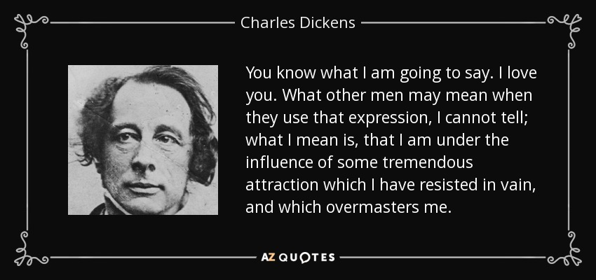You know what I am going to say. I love you. What other men may mean when they use that expression, I cannot tell; what I mean is, that I am under the influence of some tremendous attraction which I have resisted in vain, and which overmasters me. - Charles Dickens