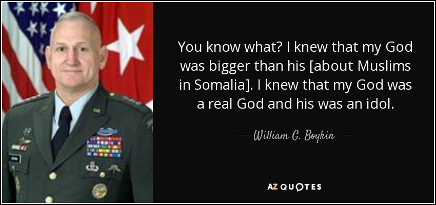 You know what? I knew that my God was bigger than his [about Muslims in Somalia]. I knew that my God was a real God and his was an idol. - William G. Boykin