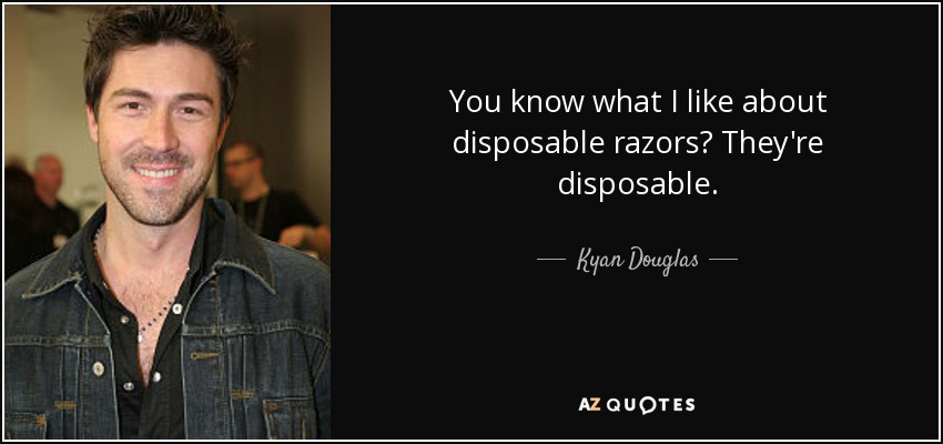 You know what I like about disposable razors? They're disposable. - Kyan Douglas