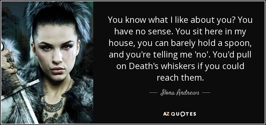 You know what I like about you? You have no sense. You sit here in my house, you can barely hold a spoon, and you're telling me 'no'. You'd pull on Death's whiskers if you could reach them. - Ilona Andrews