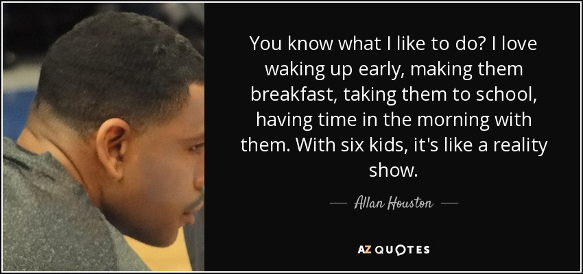 You know what I like to do? I love waking up early, making them breakfast, taking them to school, having time in the morning with them. With six kids, it's like a reality show. - Allan Houston