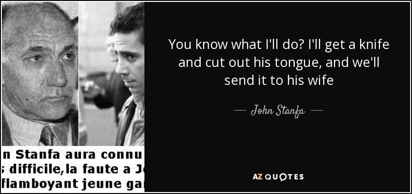You know what I'll do? I'll get a knife and cut out his tongue, and we'll send it to his wife - John Stanfa