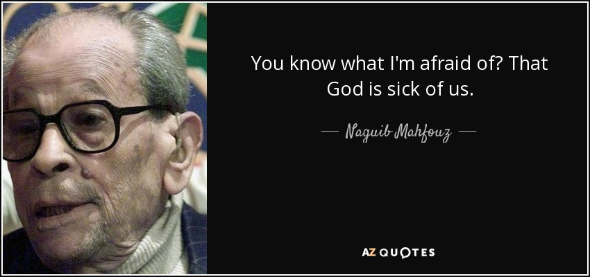 You know what I'm afraid of? That God is sick of us. - Naguib Mahfouz
