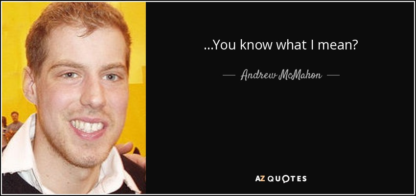 ...You know what I mean? - Andrew McMahon