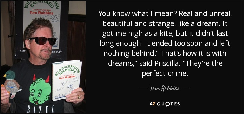 "You know what I mean? Real and unreal, beautiful and strange, like a dream. It got me high as a kite, but it didn't last long enough. It ended too soon and left nothing behind."" That's how it is with dreams,"" said Priscilla. ""They're the perfect crime. - Tom Robbins"