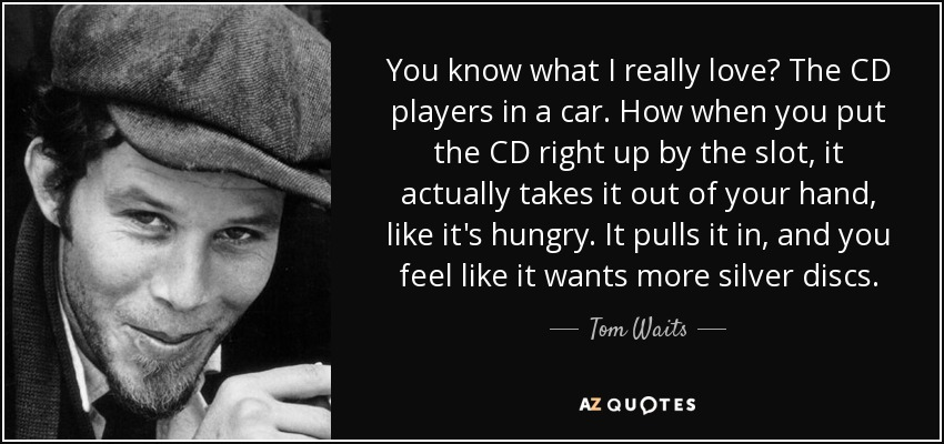 You know what I really love? The CD players in a car. How when you put the CD right up by the slot, it actually takes it out of your hand, like it's hungry. It pulls it in, and you feel like it wants more silver discs. - Tom Waits
