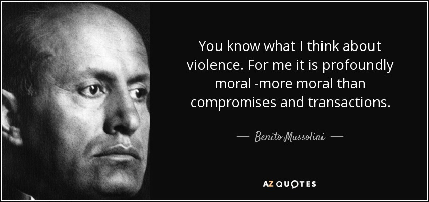 You know what I think about violence. For me it is profoundly moral -more moral than compromises and transactions. - Benito Mussolini