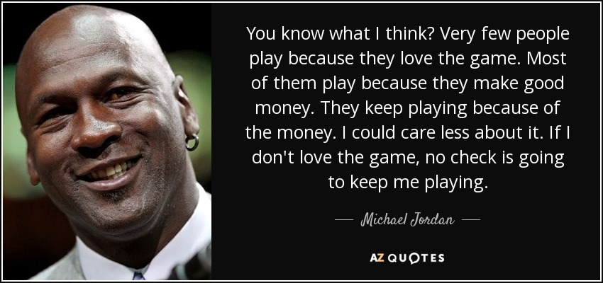 You know what I think? Very few people play because they love the game. Most of them play because they make good money. They keep playing because of the money. I could care less about it. If I don't love the game, no check is going to keep me playing. - Michael Jordan