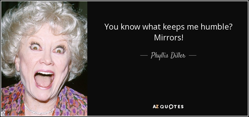 You know what keeps me humble? Mirrors! - Phyllis Diller