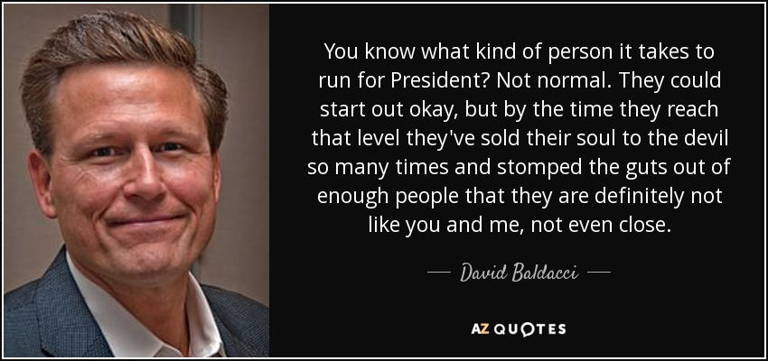 You know what kind of person it takes to run for President? Not normal. They could start out okay, but by the time they reach that level they've sold their soul to the devil so many times and stomped the guts out of enough people that they are definitely not like you and me, not even close. - David Baldacci