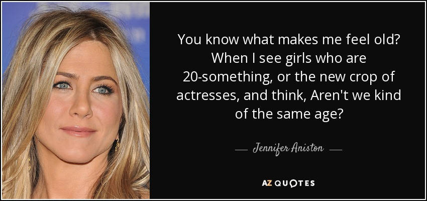 You know what makes me feel old? When I see girls who are 20-something, or the new crop of actresses, and think, Aren't we kind of the same age? - Jennifer Aniston