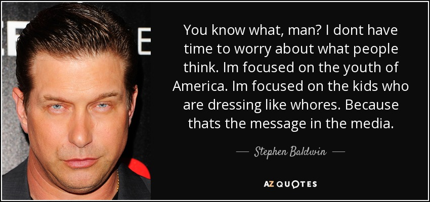 You know what, man? I dont have time to worry about what people think. Im focused on the youth of America. Im focused on the kids who are dressing like whores. Because thats the message in the media. - Stephen Baldwin
