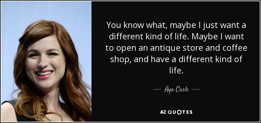 You know what, maybe I just want a different kind of life. Maybe I want to open an antique store and coffee shop, and have a different kind of life. - Aya Cash