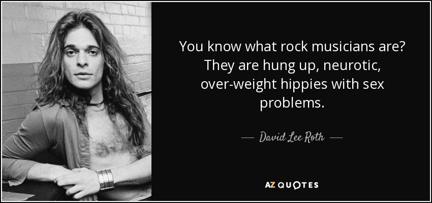 You know what rock musicians are? They are hung up, neurotic, over-weight hippies with sex problems. - David Lee Roth