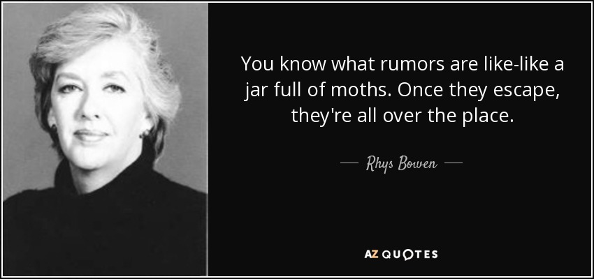 You know what rumors are like-like a jar full of moths. Once they escape, they're all over the place. - Rhys Bowen