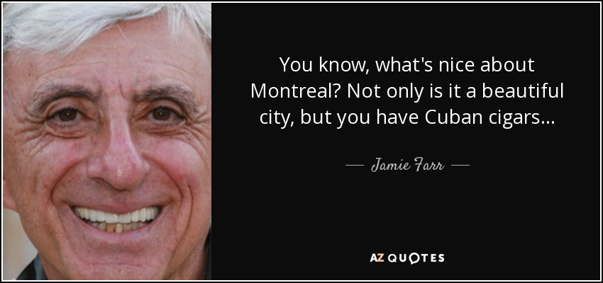 You know, what's nice about Montreal? Not only is it a beautiful city, but you have Cuban cigars... - Jamie Farr