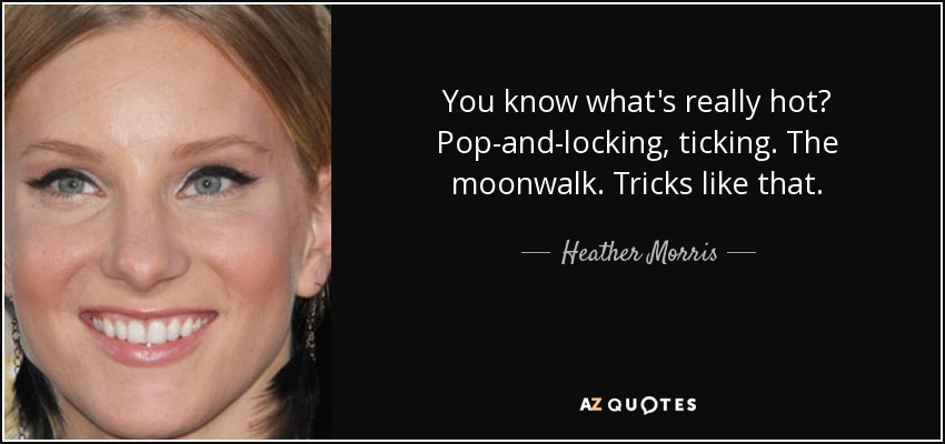 You know what's really hot? Pop-and-locking, ticking. The moonwalk. Tricks like that. - Heather Morris