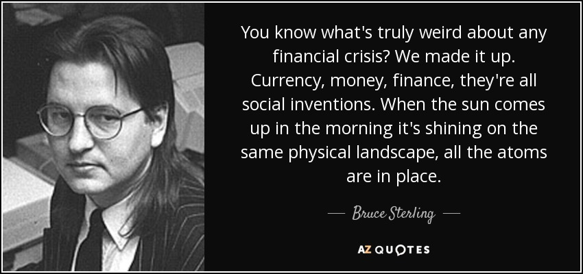 You know what's truly weird about any financial crisis? We made it up. Currency, money, finance, they're all social inventions. When the sun comes up in the morning it's shining on the same physical landscape, all the atoms are in place. - Bruce Sterling