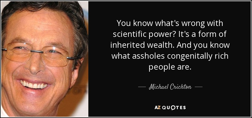 You know what's wrong with scientific power? It's a form of inherited wealth. And you know what assholes congenitally rich people are. - Michael Crichton
