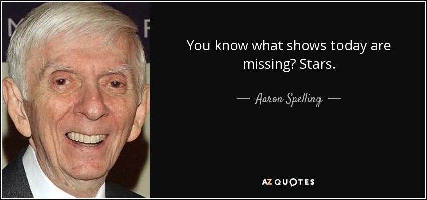 You know what shows today are missing? Stars. - Aaron Spelling
