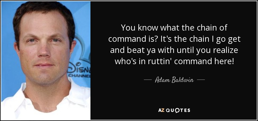 You know what the chain of command is? It's the chain I go get and beat ya with until you realize who's in ruttin' command here! - Adam Baldwin