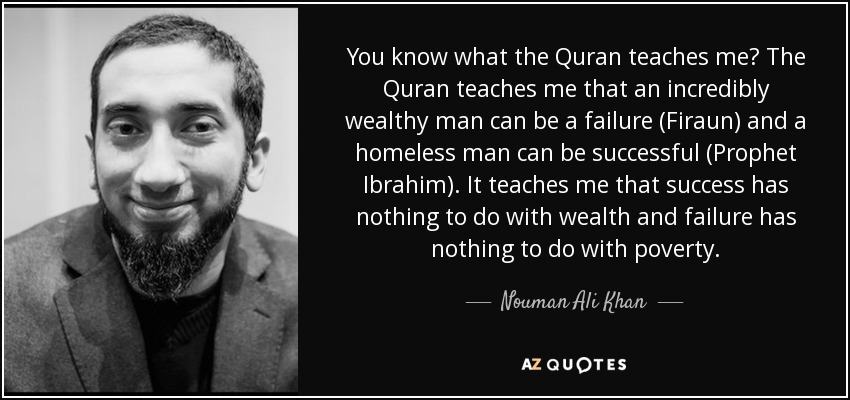 You know what the Quran teaches me? The Quran teaches me that an incredibly wealthy man can be a failure (Firaun) and a homeless man can be successful (Prophet Ibrahim). It teaches me that success has nothing to do with wealth and failure has nothing to do with poverty. - Nouman Ali Khan