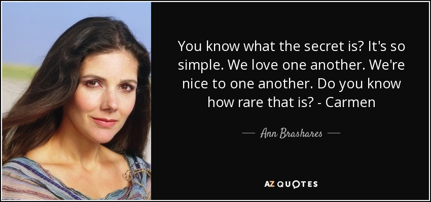 You know what the secret is? It's so simple. We love one another. We're nice to one another. Do you know how rare that is? - Carmen - Ann Brashares