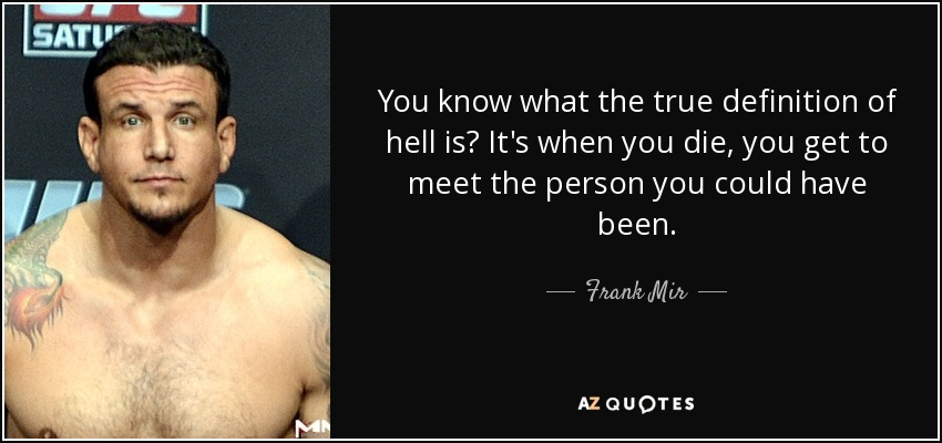 Frank Person frank mir quote you what the true definition of hell is it s