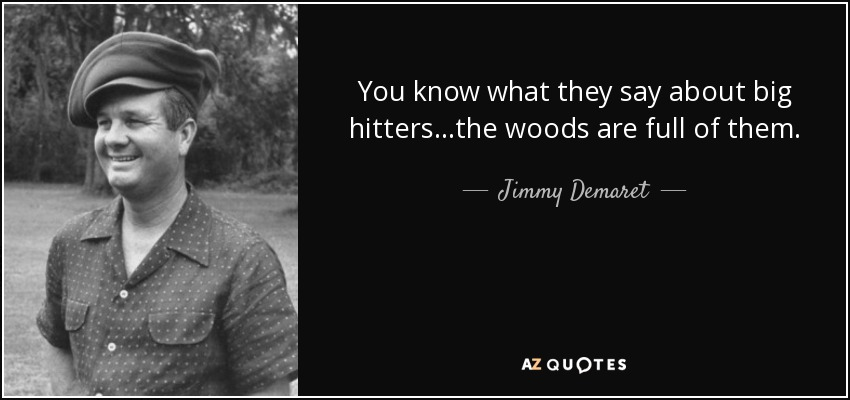 You know what they say about big hitters...the woods are full of them. - Jimmy Demaret
